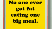 No one ever got fat eating one big meal